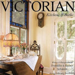 Victorian Kitchens and Baths : Bringing Victorian Romance Into the Heart of the Home - Franklin Schmidt