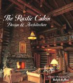The Rustic Cabin : Design and Architecture - Ralph Kylloe