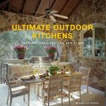 Ultimate Outdoor Kitchens : Inspirational Designs and Plans - Michelle Kodis