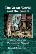 The Great World and the Small : More Tales of the Ominous and Magical - Darrell Schweitzer
