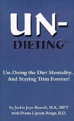 Un-Dieting : Un-Doing the Diet Mentality...and Staying Trim Forever - Jackie Jaye-Brandt