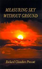 Measuring Sky Without Ground : Essays on the Goddess Kali, Sri Ramakrishna and Human Potential with Selections from Remaining Texts in the Series - Richard Chambers Prescott