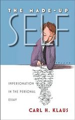 The Made-Up Self : Impersonation in the Personal Essay - Carl H. Klaus