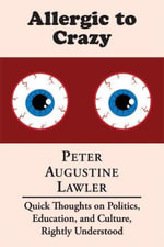 Allergic to Crazy : Quick Thoughts on Politics, Education, and Culture, Rightly Understood - Dana Professor of Government and Chair Peter Augustine Lawler