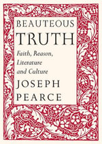 Beauteous Truth : Faith, Reason, Literature and Culture - Joseph Pearce