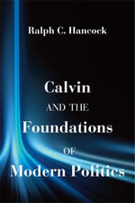 Calvin and the Foundations of Modern Politics : The Story of an Eternity - Ralph C Hancock