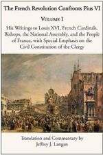 The French Revolution Confronts Pius VI : Volume 1: His Writings to Louis XVI, French Cardinals, Bishops, the National Assembly, and the People of France with Special Emphasis on the Civil Constitution of the Clergy