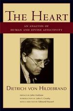 The Heart : An Analysis of Human and Divine Affectivity - Dietrich Von Hildebrand
