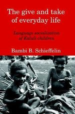 The Give and Take of Everyday Life : Language Socialization of Kaluli Children - Bambi, B. Schieffelin