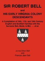 Sir Robert Bell and His Early Virginia Colony Descendants : A Compilation of 16th, 17th, and 18th Century English and Scottish Families with the Surnam - James Elton Bell