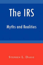 The IRS : Myths and Realities - Stephen L Daige