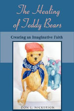 The Healing of Teddy Bears : Creating an Imaginative Faith - Don L Nickerson