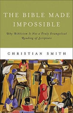 The Bible Made Impossible : Why Biblicism is Not a Truly Evangelical Reading of Scripture - Christian Smith