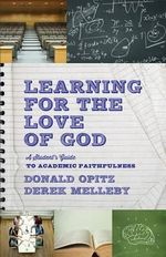 Learning for the Love of God : A Student's Guide to Academic Faithfulness - Donald Opitz