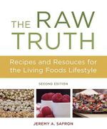 Raw Truth, the 2nd Edition : Recipes and Resources for the Living Foods Lifestyle - Jeremy A. Safron