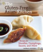 The Gluten-free Asian Kitchen : Recipes for Noodles, Dumplings, Sauces, and More - Laura Byrne Russell