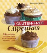 Gluten-free Cupcakes : 50 Irresistible Recipes Made with Almond and Coconut Flour - Elana Amsterdam