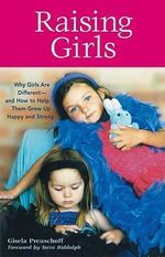 Raising Girls : Why Girls Are Different-and How to Help Them Grow Up Happy and Strong - Gisela Preuschoff