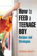 How to Feed a Teenage Boy :  Recipes and Strategies - Georgia Orcutt
