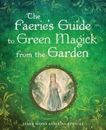 The Faerie's Guide to Green Magick From the Garden - Jamie Wood