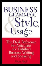 Business Grammar & Style Usage : The Desk Reference for Articulate & Polished Business Writing, Speaking & Correspondence - Alicia Abell