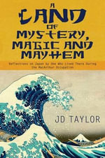 A Land of Mystery, Magic and Mayhem : Reflections on Japan by One Who Lived There During the MacArthur Occupation - J D Taylor