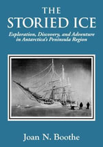 THE STORIED ICE Exploration, Discovery, and Adventure in Antarctica's Peninsula Region - Joan N. Boothe