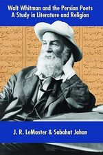 Walt Whitman & the Persian Poets : A Study in Literature & Religion - J.R. LeMaster