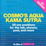 Cosmo's Aqua Kama Sutra : 25 Sex Positions for the Tub, Shower, Pool, and More - Cosmopolitan Editors