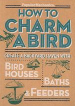 How to Charm a Bird : Create a Backyard Haven with Bird Houses, Baths, and Feeders