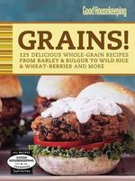 Grains! : 125 Delicious Whole-Grain Recipes from Barley and Bulgur to Wild Rice and Wheat-Berries and More