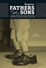 Fathers and Sons : 11 Great Writers Talk About Their Dads, Their Boys, and What it Means to be a Man