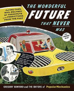 The Wonderful Future That Never Was : Flying Cars, Mail Delivery by Parachute, and Other Predictions from the Past - Gregory Benford