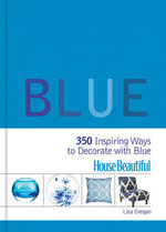 House Beautiful Blue : 350 Inspiring Ways to Decorate with Blue - Lisa Cregan