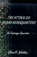 The Attack on Axnan Headquarters : An Espionage Operation - Glenn H. Whidden