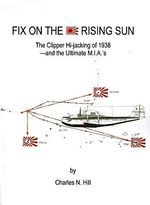 Fix on the Rising Sun : The Clipper Hi-Jacking of 1938--And the Ultimate M.I.A.'s - Charles N. Hill