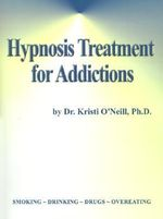 Hypnosis Treatment for Addictions : 600 Years of Proven Cures - Kristi O'Neill