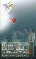 Corporate Sin :  Leaderless Leadership and Dissonant Workers - James R Fisher