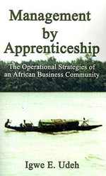 Management by Apprenticeship : The Operational Strategies of an African Business Community - Igwe E. Udeh