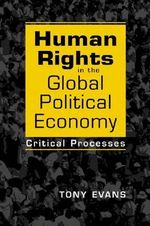 Human Rights in the Global Political Economy : Critical Processes - Tony Evans