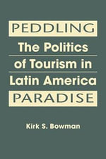 Peddling Paradise : The Politics of Tourism in Latin America - Kirk S. Bowman