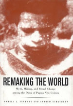 Remaking the World : Myth, Mining, and Ritual Change Among the Duna of Papua New Guinea - Pamela J. Stewart