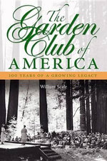 The Garden Club of America : One Hundred Years of a Growing Legacy - William Seale
