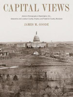 Capital Views : Historic Photographs of Washington, DC, Alexandria and Loudon County, Virginia, and Frederick County, Maryland - James M. Goode