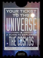 Your Ticket to the Universe : A Guide to Exploring the Cosmos - Kimberly K. Arcand