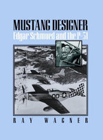Mustang Designer : Edgar Schmued and the P-51 - Ray Wagner