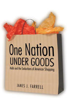 One Nation Under Goods : Malls and the Seductions of American Shopping - James J. Farrell