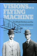 Visions of a Flying Machine : The Wright Brothers and the Process of Invention - Peter L. Jakab