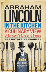 Abraham Lincoln in the Kitchen : A Culinary View of Lincoln's Life and Times - Rae Katherine Eighmey