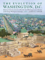 The Evolution of Washington, DC : Historical Selections from the Albert H. Small Washingtoniana Collection at the George Washington University - Dr James M Goode